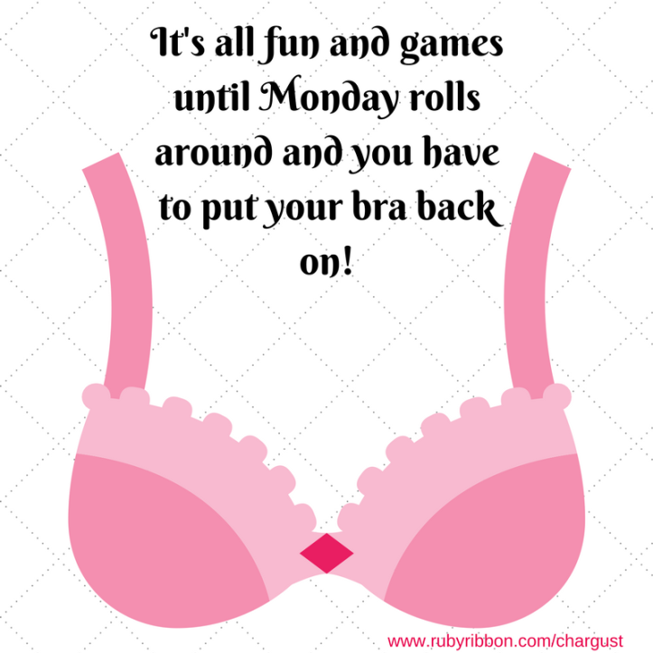 It's all fun and games until Monday rolls around and you have to put your bra back on!